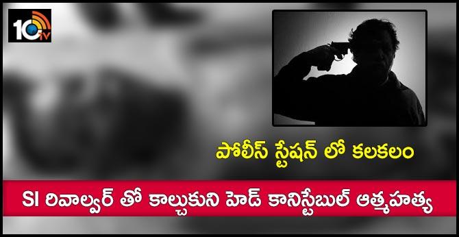 పోలీస్ స్టేషన్ లో కలకలం : SI రివాల్వర్ తో కాల్చుకుని హెడ్ కానిస్టేబుల్ ఆత్మహత్య