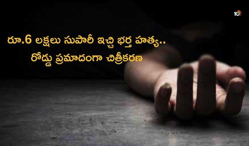 wife killed her husband : రూ.6లక్షలు సుపారీ ఇచ్చి భర్త హత్య..రోడ్డుప్రమాదంగా చిత్రీకరణ