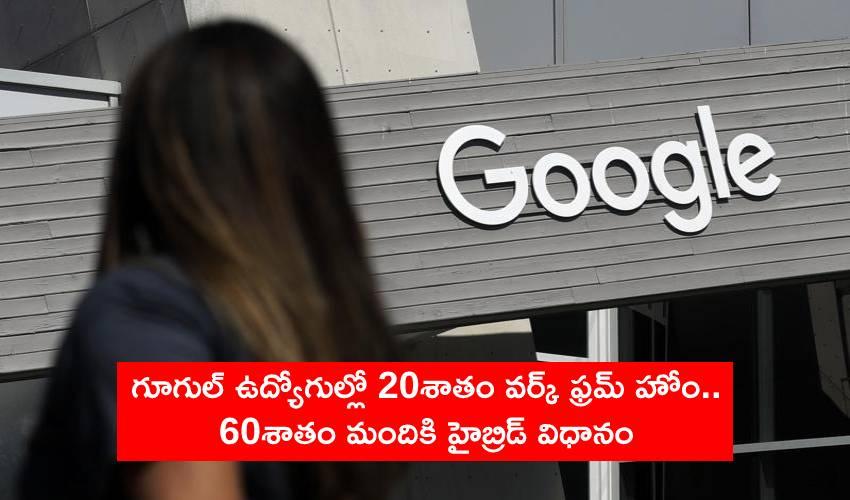 Google Workers Remote-Hybrid : గూగుల్ ఉద్యోగుల్లో 20శాతం వర్క్ ఫ్రమ్ హోం.. 60శాతం మందికి హైబ్రిడ్ వర్క్