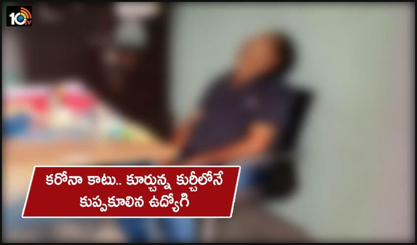 Govt Employee Death : కరోనా కాటు.. కూర్చున్న కుర్చీలోనే కుప్పకూలిన ఉద్యోగి