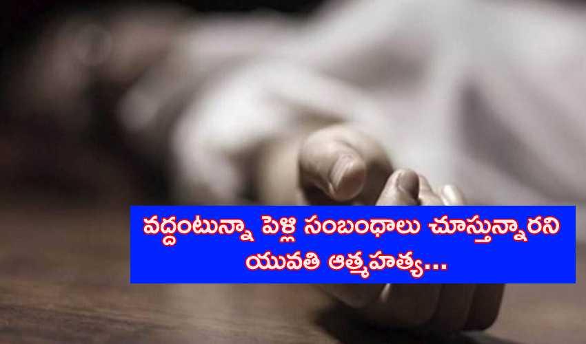 Woman Commit Suicide : వద్దంటున్నా పెళ్లి సంబంధాలు చూస్తున్నారని యువతి ఆత్మహత్య