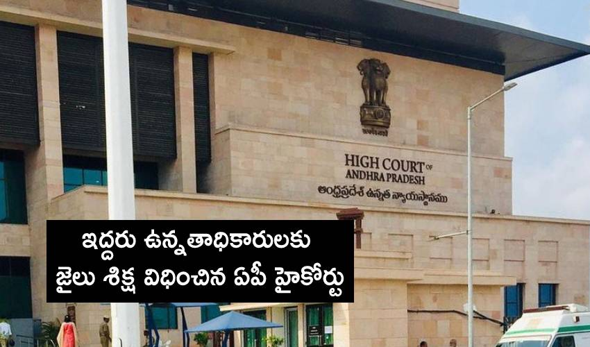 AP High Court: ఇద్దరు ఉన్నతాధికారులకు జైలు శిక్ష విధించిన ఏపీ హైకోర్టు