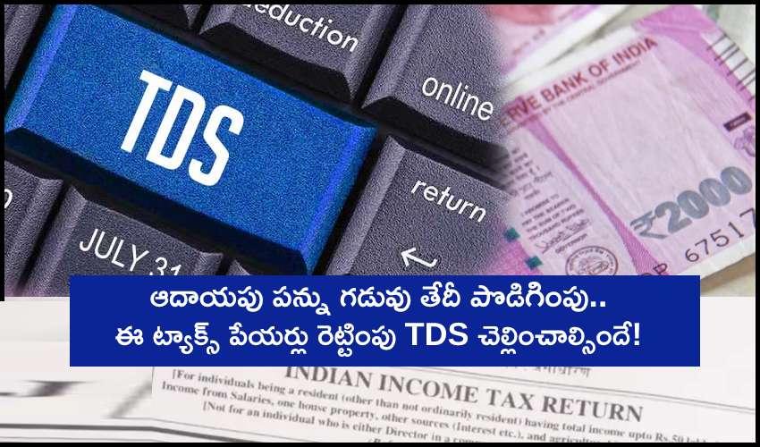 Income Tax Deadlines Extended: ఆదాయపు పన్ను గడువు తేదీ పొడిగింపు : ఈ ట్యాక్స్ పేయర్లు రెట్టింపు TDS కట్టాల్సిందేనట!