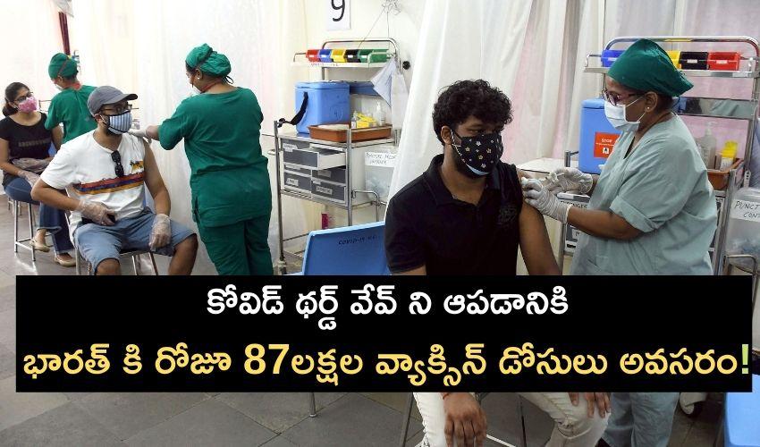 Vaccination In India : కోవిడ్ థర్డ్ వేవ్ ని ఆపడానికి..భారత్ కి రోజూ 87లక్షల వ్యాక్సిన్ డోసులు అవసరం!